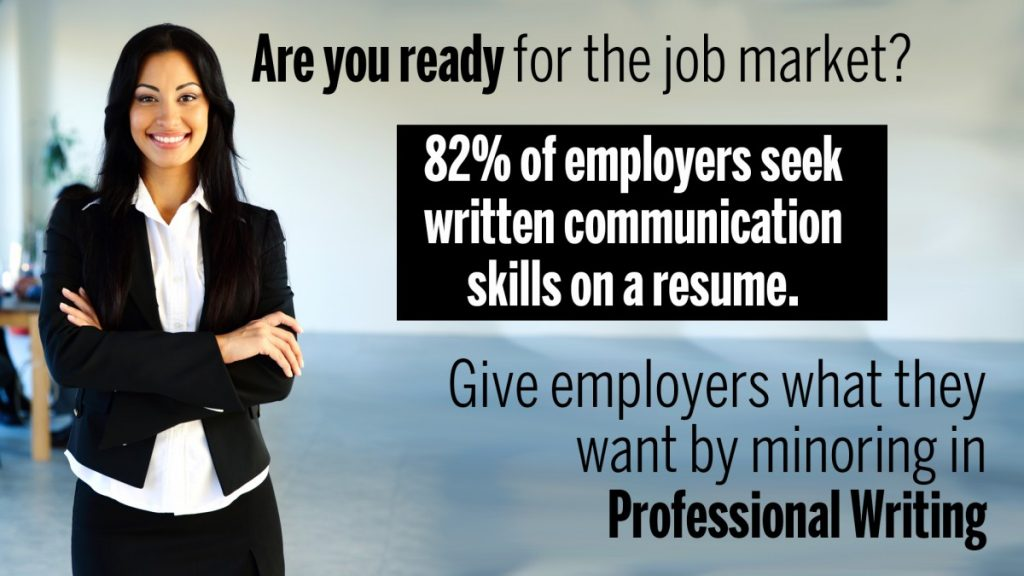 Are you ready for the job market? 82% of employers seek written communication skills on a resume. Give employers what they want with a minor in professional writing. A picture of a female student in professional dress.